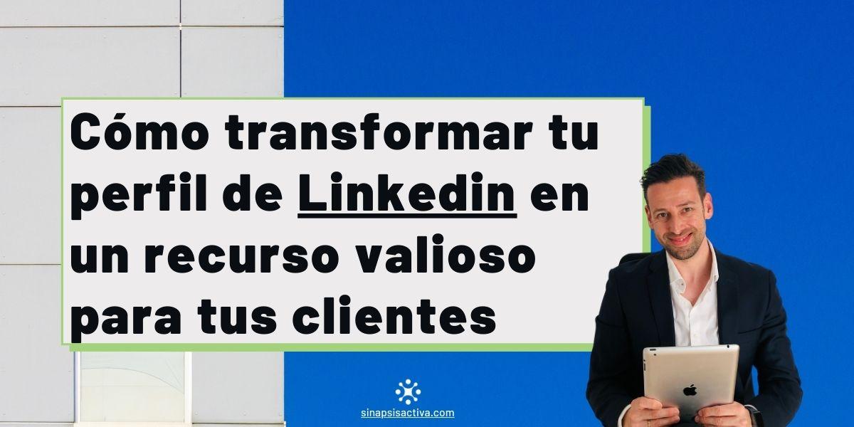 Como transformar tu perfil de Linkedin en un recurso valioso